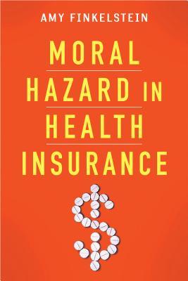 Moral Hazard in Health Insurance By Finkelstein, Amy/ Arrow, Kenneth J. (CON)/ Gruber, Jonathan (CON)/ Stiglitz, Joseph E. (CON)/ Newhouse, Joseph P. (CON)